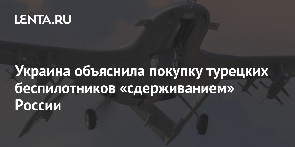 """Ukraine explained the purchase of Turkish drones by """"containing"""" Russia: Ukraine: former USSR: Lenta.ru"""
