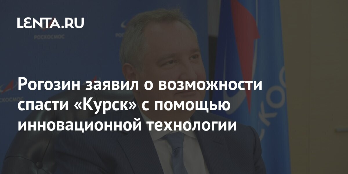 Rogozin announced the possibility of saving Kursk with the help of innovative technology: Community: Russia: Lenta.ru